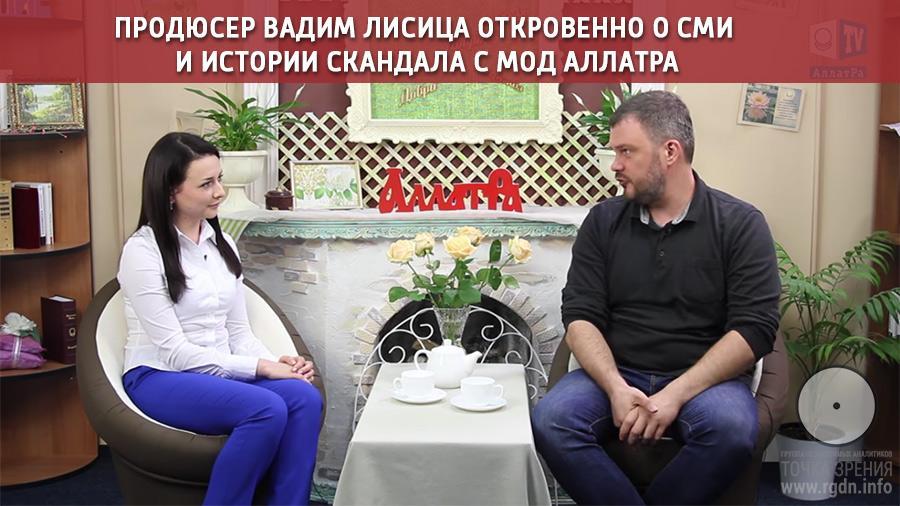 Продюсер Вадим Лисица откровенно о СМИ и истории скандала с МОД АЛЛАТРА.
