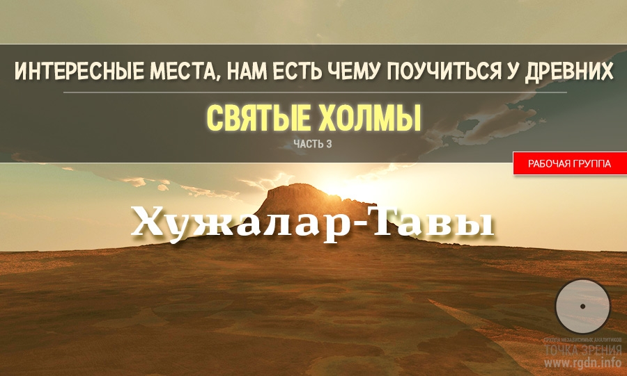 Интересные места. Нам есть чему поучиться у древних. Святые Холмы. Часть III. Хужалар-Тавы.