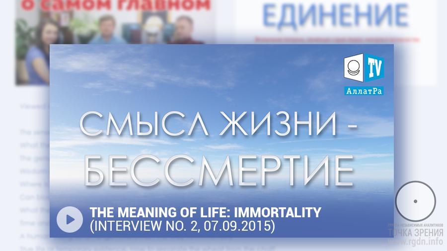 Смысл жизни - бессмертие (второе интервью, 07.09.2015).