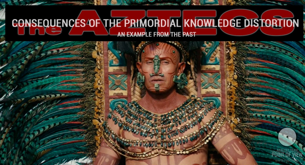 Consequences of the Primordial Knowledge distortion. An example from the past. The Aztecs