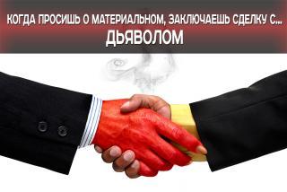 Когда просишь о материальном, заключаешь сделку с Дьяволом.