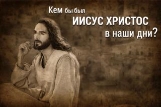 Кем бы был Иисус Христос в наши дни?